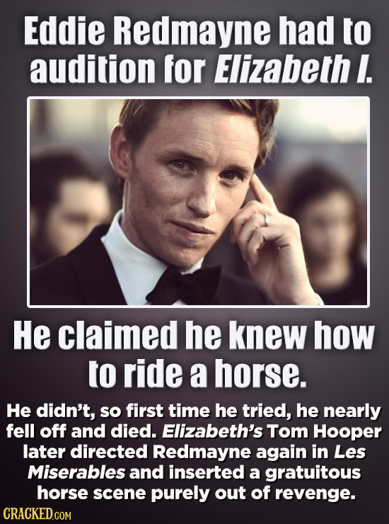 Eddie Redmayne had to audition for Elizabeth I. He claimed he knew how to ride a horse. He didn't, so first time he tried, he nearly fell off and died