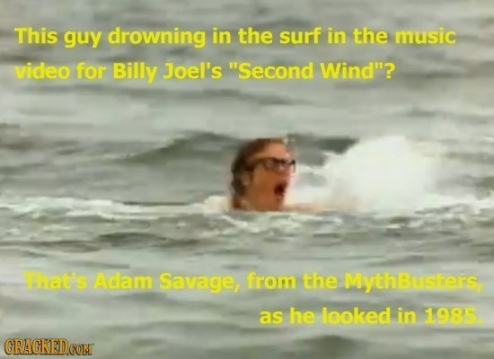 This guy drowning in the surf in the music video for Billy Joel's Second Wind? That's Adam Savage, from the MythBusiers as he leoked in 1995. CRACKE