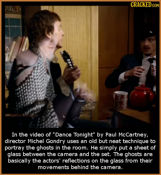 CRACKEDo In the video of Dance Tonight by Paul McCartney, director Michel Gondry uses an old but neat technique to portray the ghosts in the room. H
