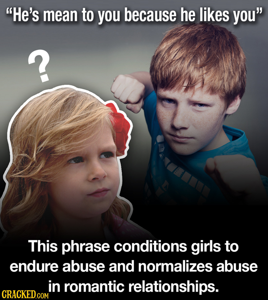 He's mean to you because he likes you ? This phrase conditions girls to endure abuse and normalizes abuse in romantic relationships.
