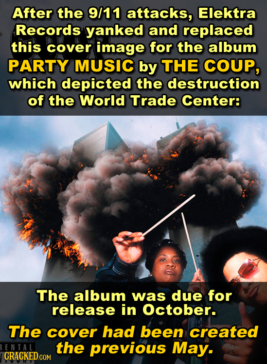 After the 9/11 ATtAcKS, Elektra Records yanked and replaced this cover image for the album PARTY MUSIC by THE COUP, which depicted the destruction of