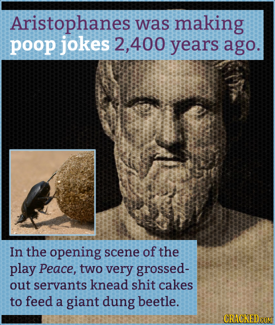 Aristophanes was making poop jokes 2, 400 years ago. In the opening scene of the play Peace, two very grossed- out servants knead shit cakes to feed a