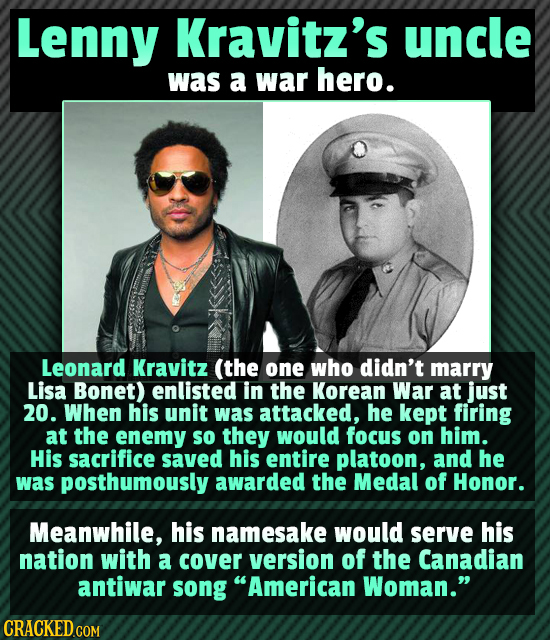 Lenny Kravitz's uncle was a war hero. Leonard Kravitz (the one who didn't marry Lisa Bonet) enlisted in the Korean War at just 20. When his unit was a