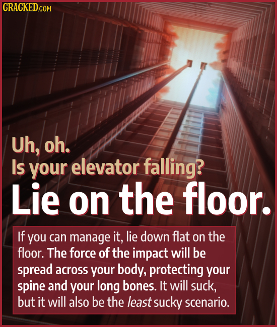 Uh, oh. Is your elevator falling? Lie on the floor. If you can manage it, lie down flat on the floor. The force of the impact will be spread across yo