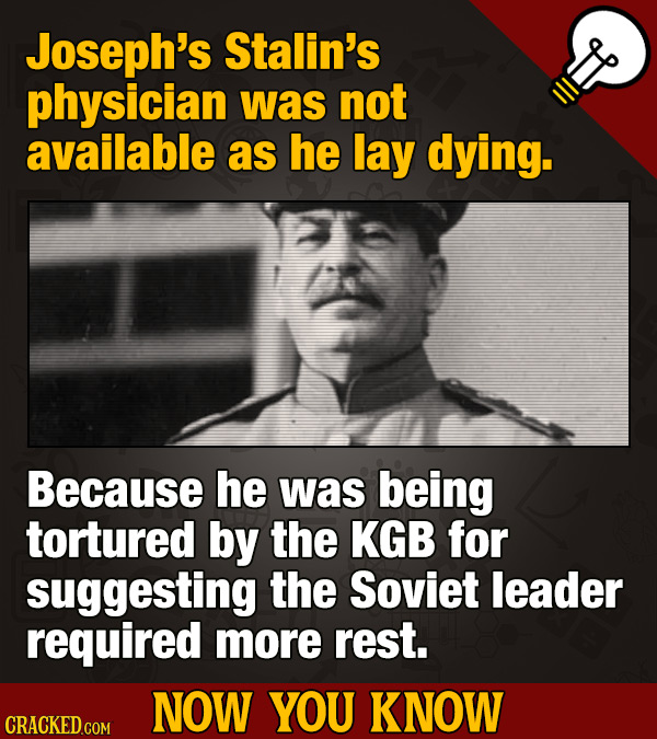 Joseph's Stalin's physician was not available as he lay dying. Because he was being tortured by the KGB for suggesting the Soviet leader required more