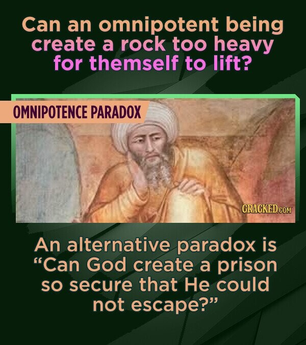 Can an omnipotent being create a rock too heavy for themself to lift? OMNIPOTENCE PARADOX CRACKED COM An alternative paradox is Can God create a pris