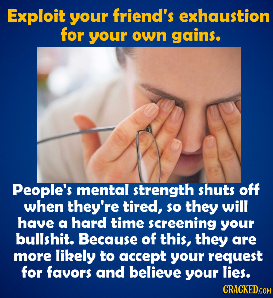 Exploit your friend's exhaustion for your own gains. People's mental strength shuts off when they're tired, so they will have a hard time screening yo