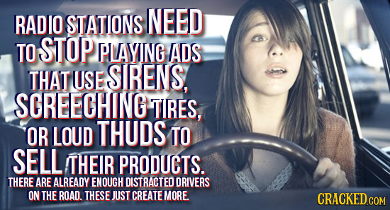 RADIO STATIONS NEED TO STOP PIAYING ADS THAT USE SIRENS, SCREECHING TIRES, OR LOUD THUDS TO SELL THEIR PRODUCTS. THERE ARE ALREADY ENOUGH DISTRACTED D