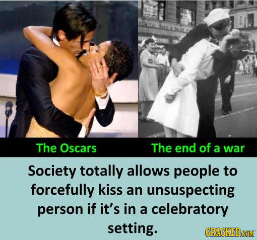 The Oscars The end of a war Society totally allows people to forcefully kiss an unsuspecting person if it's in a celebratory setting.