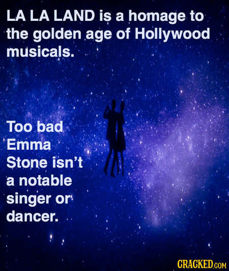LA LA LAND is a homage to the golden age of Hollywood musicals. Too bad Emma Stone isn't a notable singer or dancer. CRACKED.COM