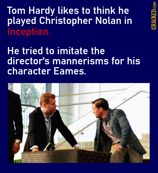 Tom Hardy likes to think he played Christopher Nolan in Inception. CRACKED.COM He tried to imitate the director's mannerisms for his character Eames.