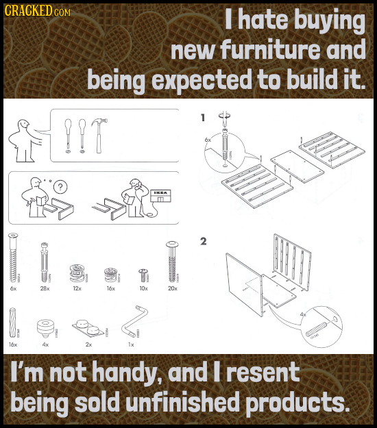 CRACKEDo COM I hate buying new furniture and being expected to build it. !!T 1 6x TO 2 2Bx 12x 16x 10x 20x 16x 2x I'm not handy, and resent being sold