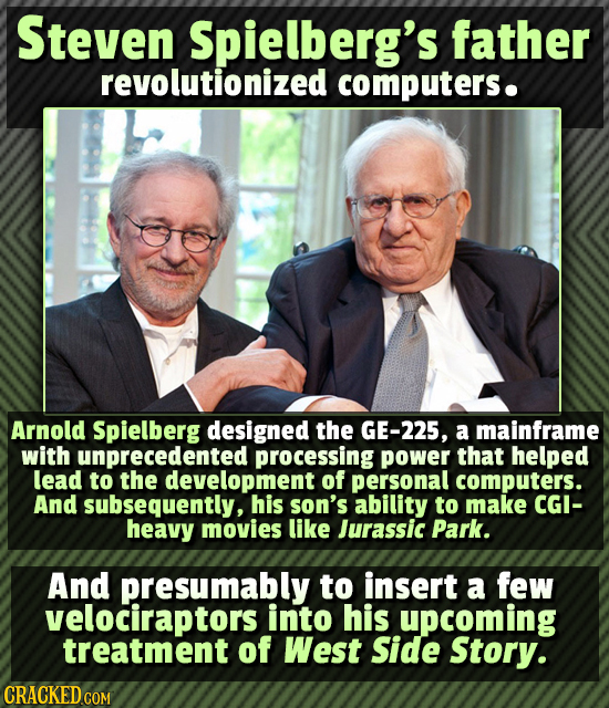 Steven Spielberg's father revolutionized computers. Arnold Spielberg designed the GE-225, a mainframe with unprecedented processing power that helped