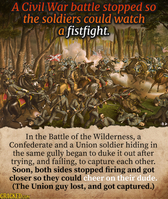 A Civil War battle stopped SO the soldiers could watch a fistfight. In the Battle of the Wilderness, a Confederate and a Union soldier hiding in the s