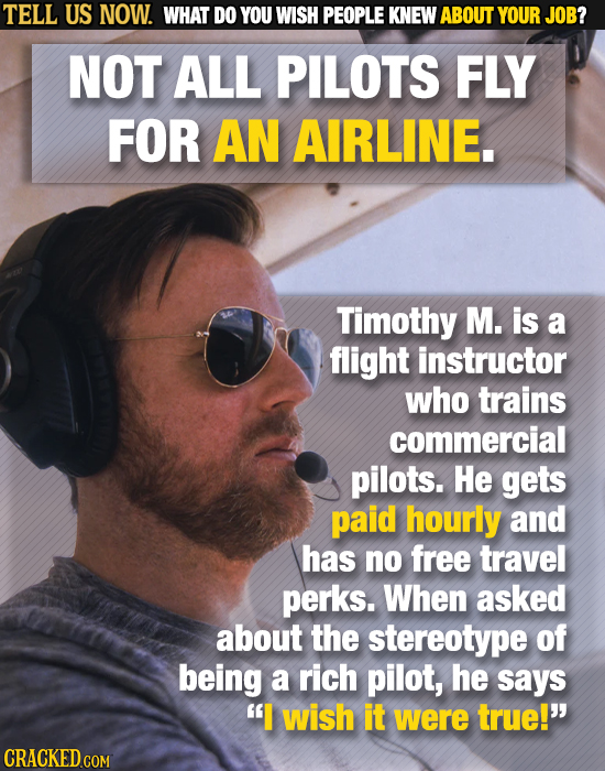 TELL US NOW. WHAT DO YOU WISH PEOPLE KNEW ABOUT YOUR JOB? NOT ALL PILOTS FLY FOR AN AIRLINE. Timothy M. is a flight instructor who trains commercial p