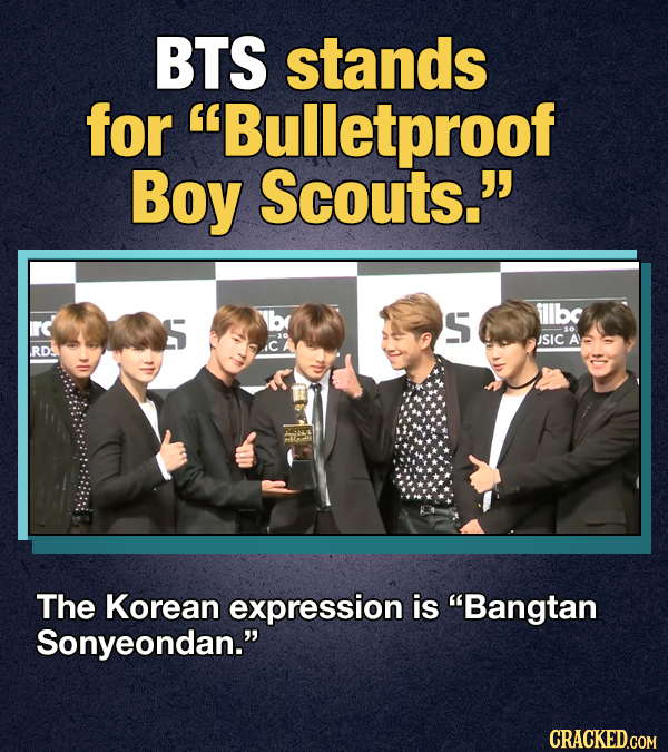 BTS stands for Bulletproof Boy Scouts. rd S fllbc JSIC A RD: The Korean expression is Bangtan Sonyeondan. CRACKED.COM