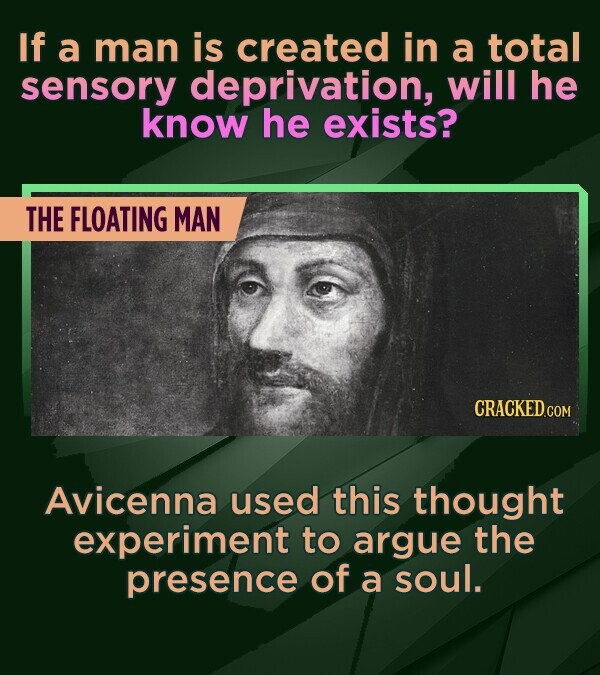 If a man is created in a total sensory deprivation, will he know he exists? THE FLOATING MAN Avicenna used this thought experiment to argue the presen