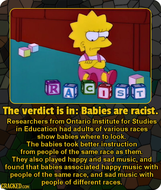 R A C I S T The verdict is in: Babies are racist. Researchers from Ontario Institute for Studies in Education had adults of various races show babies