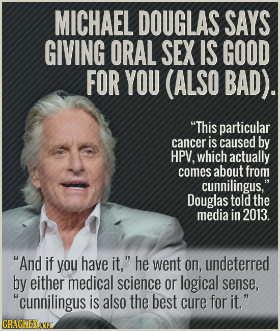 MICHAEL DOUGLAS SAYS GIVING ORAL SEX IS GOOD FOR YOU (ALSO BAD). This particular cancer is caused by HPV, which actually comes about from cunnilingus