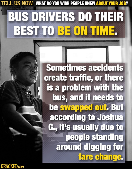 TELL US NOW. WHAT DO YOU WISH PEOPLE KNEW ABOUT YOUR JOB? BUS DRIVERS DO THEIR BEST TO BE ON TIME. Sometimes accidents create traffic, or there is a p