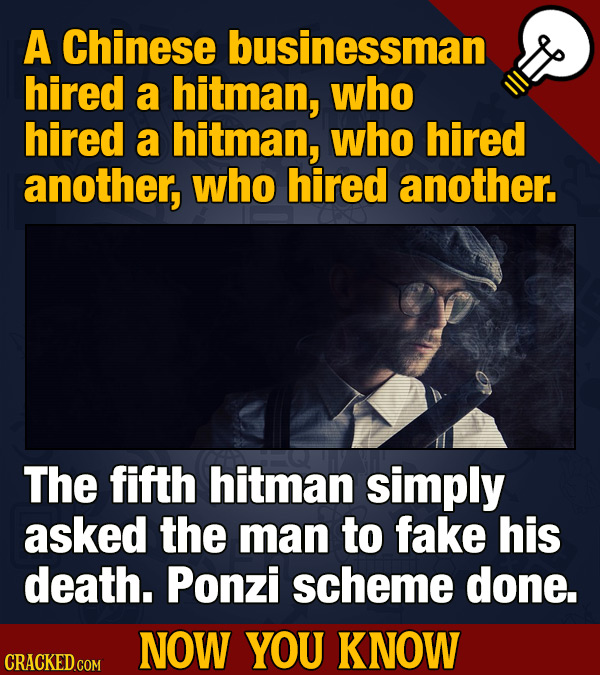 A Chinese businessman hired a hitman, who hired a hitman, who hired another, who hired another. The fifth hitman simply asked the man to fake his deat