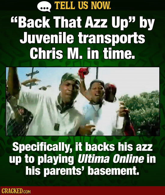 TELL US NOW. Back That Azz Up by Juvenile transports Chris M. in time. Specifically, it backs his azz up to playing UItima Online in his parents' ba