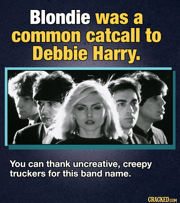 Blondie was a common catcall to Debbie Harry. You can thank uncreative, creepy truckers for this band name. CRACKED.COM