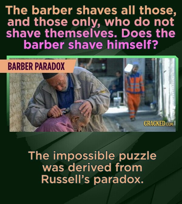 The barber shaves all those, and those only, who do not shave themselves. Does the barber shave himself? BARBER PARADOX CRACKED COM The impossible puz