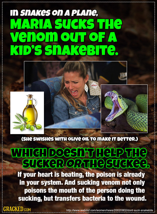 In SNAkes on A PLANE, MARIA SUcks THE venom OUT OF A KID'S SNAKEBITe. (SHE SWISHES WITH OLIVE OIL TO MAKe IT BETTER) WHICH DOESN'THELP THE SUcKER ORTH