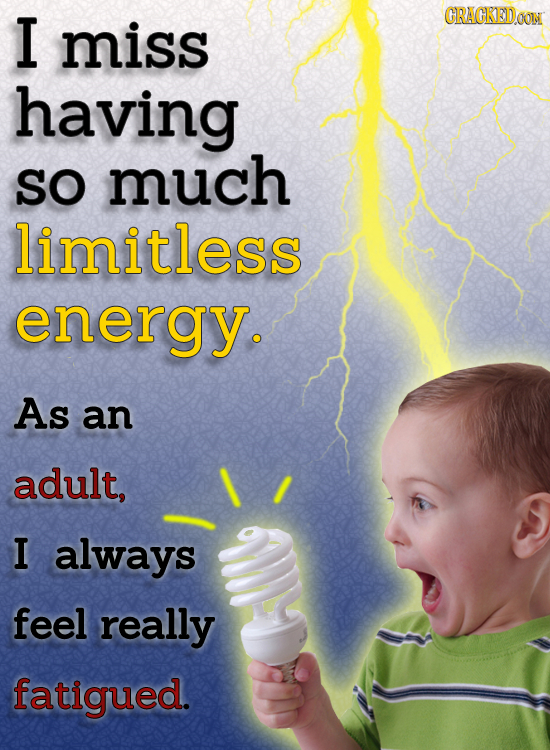I CRAGKEDO miss having SO much limitless enerav. As an adult, I always feel really fatigued.