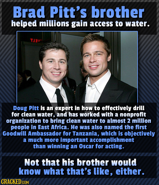 Brad Pitt's brother helped millions gain access to water. TJAV Doug Pitt is an expert in how to effectively drill for clean water, and has worked with