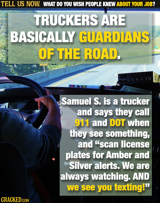 TELL US NOW. WHAT DO YOU WISH PEOPLE KNEW ABOUT YOUR JOB? TRUCKERS ARE BASICALLY GUARDIANS OF THE ROAD. Samuel S. is a trucker and says they call 911