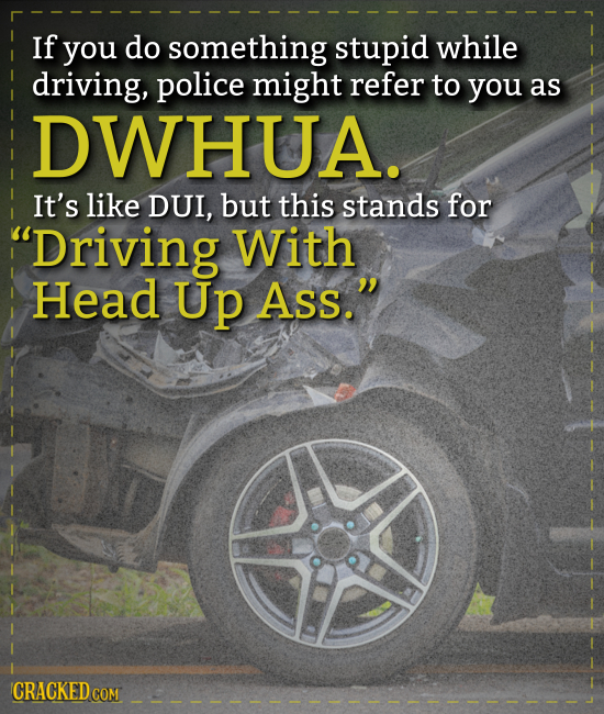 If you do something stupid while driving, police might refer to you as DWHUA. It's like DUI, but this stands for Driving With Head Up Ass. CRACKED C