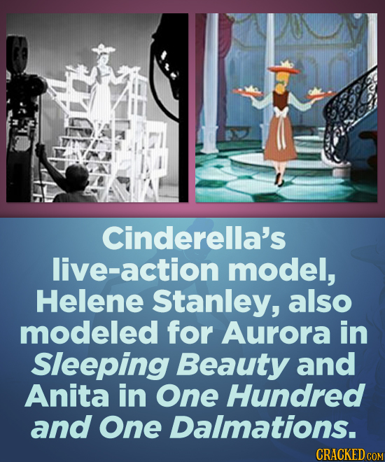 Cinderella's live-action model, Helene Stanley, also modeled for Aurora in Sleeping Beauty and Anita in One Hundred and One Dalmations. CRACKED COM