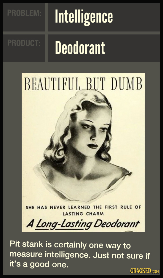 PROBLEM: Intelligence PRODUCT: Deodorant BEAUTIFUL BUT DUMB SHE HAS NEVER LEARNED THE FIRST RULE OF LASTING CHARM A Long-Lasting Deodorant Pit stank i