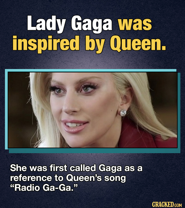 Lady Gaga was inspired by Queen. She was first called Gaga as a reference to Queen's song Radio Ga-Ga. CRACKED.COM