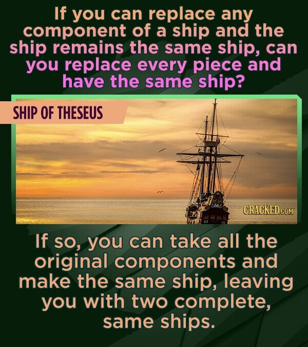 If you can replace any component of a ship and the ship remains the same ship, can you replace every piece and have the same ship? SHIP OF THESEUS CRA