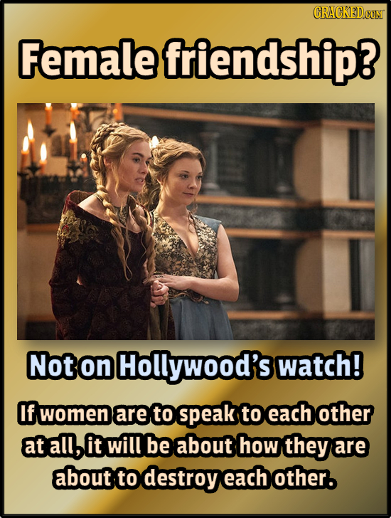 CRACKED Female friendship? Not on Hollywood's watch! f women are to peak to each other at all, it will be about how they are about to destroy each oth