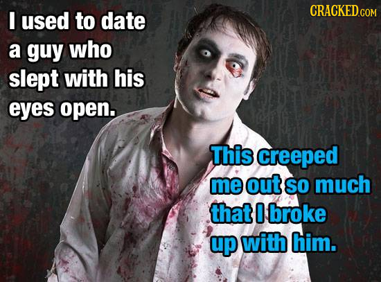 CRACKED.COM I used to date a guy who slept with his eyes open. This creeped me out SO much that 0 broke up with him.