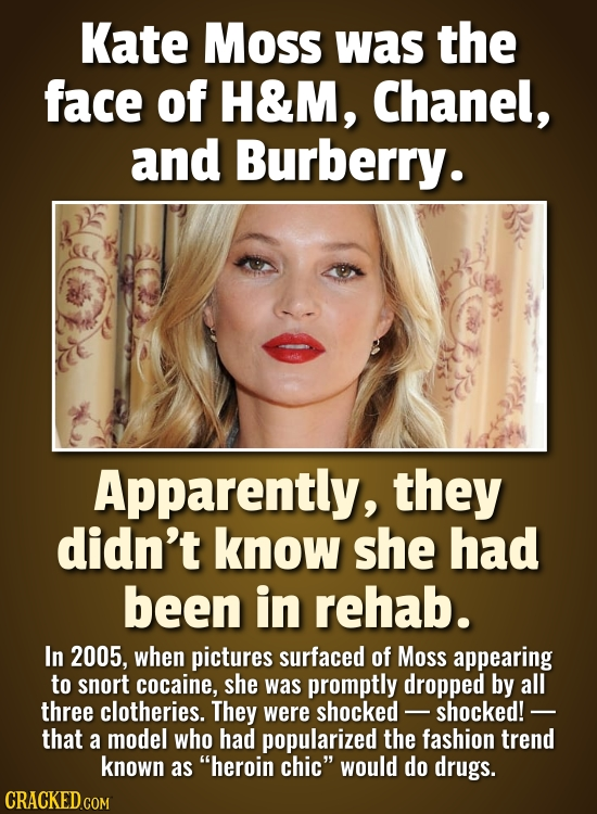 Kate Moss was the face of H&M, Chanel, and Burberry. Apparently, they didn't know she had been in rehab. In 2005, when pictures surfaced of Moss appea
