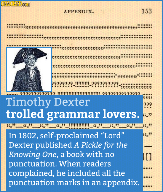CRACKED.COM APPENDIX. 153 2222222222222. Timothy Dexter 99999 ??? trolled grammar lovers. 36_ In 1802, self-proclaimed Lord Dexter published A Pick