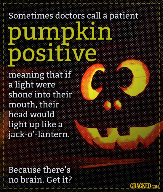 pumpkin Sometimes doctors call a patient positive meaning that if a light were shone into their mouth, their head would light up like a jack-o'-lanter