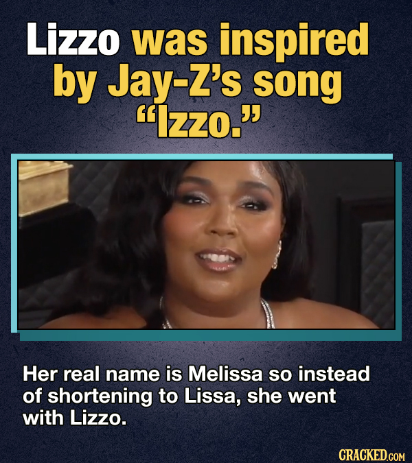 Lizzo was inspired by Jay-Z's song Izzo. Her real name is Melissa so instead of shortening to Lissa, she went with Lizzo. CRACKED.GOM
