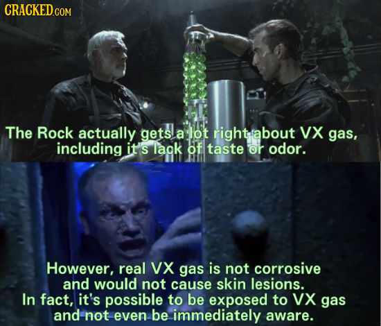 CRACKEDC COM The Rock actually gets a lot htabout VX gas, including it's lak of taste or odor. However, real VX gas is not corrosive and would not cau