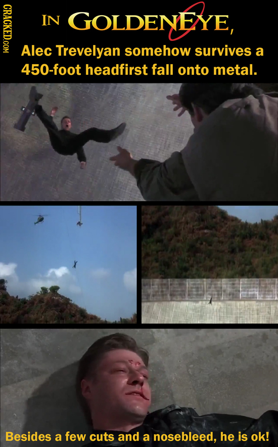 NOI IN GOLDENEYE Alec Trevelyan somehow survives a 450-foot headfirst fall onto metal. Besides a few cuts and a nosebleed, he is ok!