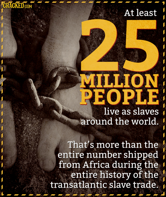 25 At least MILLION PEOPLE live as slaves around the world. That's more than the entire number shipped from Africa during the entire history of the tr