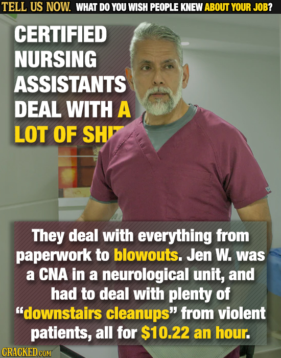 TELL US NOW. WHAT DO YOU WISH PEOPLE KNEW ABOUT YOUR JOB? CERTIFIED NURSING ASSISTANTS DEAL WITH A LOT OF SH They deal with everything from paperwork