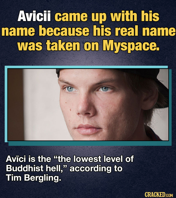 Avicii came up with his name because his real name was taken on Myspace. Avici is the the lowest level of Buddhist hell, according to Tim Bergling.
