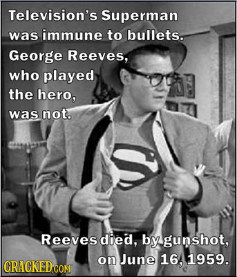 Television's Superman was immune to bullets. George Reeves, who played the hero, was not. Reeves died, by gunshot, on June 16, 1959. CRACKEDCON