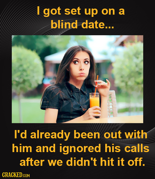 I got set up on a blind date... I'd already been out with him and ignored his calls after we didn't hit it off.
